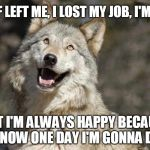 Optimistic Moon Moon Wolf Vanadium Wolf | MY BF LEFT ME, I LOST MY JOB, I'M UGLY BUT I'M ALWAYS HAPPY BECAUSE I KNOW ONE DAY I'M GONNA DAY | image tagged in optimistic moon moon wolf vanadium wolf | made w/ Imgflip meme maker