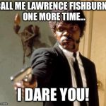 Say That Again I Dare You Meme | CALL ME LAWRENCE FISHBURNE ONE MORE TIME... I DARE YOU! | image tagged in memes,say that again i dare you | made w/ Imgflip meme maker