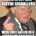 Back In My Day Meme | BACK IN MY DAY, VIRTUE SIGNALLERS WERE JUST CALLED SELF RIGHTEOUS ARSEHOLES | image tagged in memes,back in my day | made w/ Imgflip meme maker