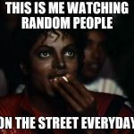 Michael Jackson Popcorn Meme | THIS IS ME WATCHING RANDOM PEOPLE ON THE STREET EVERYDAY | image tagged in memes,michael jackson popcorn | made w/ Imgflip meme maker