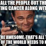 Leonardo Dicaprio Cheers Meme | TO ALL THE PEOPLE OUT THERE BEATING CANCER ALONG WITH ME WE'RE AWESOME, THAT'S ALL THE REST OF THE WORLD NEEDS TO KNOW | image tagged in memes,leonardo dicaprio cheers | made w/ Imgflip meme maker