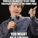 Thanks to Natalie_Vance for the idea. | IF YOU HAVE TO MAKE 3-4 ALT PROFILES ON IMGFLIP TO GET YOUR POLITICAL MEMES TO THE FRONT PAGE YOU MIGHT BE A LIBERAL | image tagged in jeff foxworthy you might be a redneck if,liberals,alt profiles,natalie_vance | made w/ Imgflip meme maker