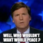 confused Tucker carlson | WELL, WHO WOULDN'T WANT WORLD PEACE ? | image tagged in confused tucker carlson | made w/ Imgflip meme maker