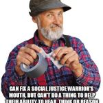 Red Green mouth shut | THE HANDYMAN'S SECRET WEAPON CAN FIX A SOCIAL JUSTICE WARRIOR'S MOUTH, BUT CAN'T DO A THING TO HELP THEIR ABILITY TO HEAR, THINK OR REASON W | image tagged in red green mouth shut | made w/ Imgflip meme maker
