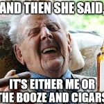 HE SEEMS HAPPY WITH HIS CHOICE | AND THEN SHE SAID, IT'S EITHER ME OR THE BOOZE AND CIGARS. | image tagged in old man drinking and smoking | made w/ Imgflip meme maker