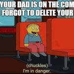im in danger | WHEN YOUR DAD IS ON THE COMPUTER AND YOU FORGOT TO DELETE YOUR HISTORY | image tagged in im in danger | made w/ Imgflip meme maker