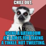 Tinkle Tweet | CHILL OUT. USING A BATHROOM AT 3 AM IS FOR TAKING A TINKLE, NOT TWEETING. | image tagged in memes,chill out lemur,trump twitter,bathroom humor,peeing,addict | made w/ Imgflip meme maker