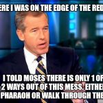 Brian Williams Was There 2 Meme | SO THERE I WAS ON THE EDGE OF THE RED SEA... I TOLD MOSES THERE IS ONLY 1 OF 2 WAYS OUT OF THIS MESS. EITHER FIGHT PHARAOH OR WALK THROUGH T | image tagged in memes,brian williams was there 2 | made w/ Imgflip meme maker