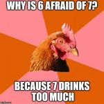 Anti Joke Chicken Meme | WHY IS 6 AFRAID OF 7? BECAUSE 7 DRINKS TOO MUCH | image tagged in memes,anti joke chicken | made w/ Imgflip meme maker