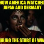 Michael Jackson Popcorn Meme | HOW AMERICA WATCHED JAPAN AND GERMANY DURING THE START OF WW2 | image tagged in memes,michael jackson popcorn | made w/ Imgflip meme maker