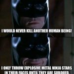 The truth about Batman | I WOULD NEVER KILL ANOTHER HUMAN BEING! I ONLY THROW EXPLOSIVE METAL NINJA STARS IN THEIR FACES UNTIL THEY ARE SUBDUED. | image tagged in memes,batman smiles | made w/ Imgflip meme maker