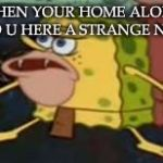 Spongegar Meme | WHEN YOUR HOME ALONE AND U HERE A STRANGE NOISE | image tagged in memes,spongegar | made w/ Imgflip meme maker