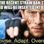 How to Keep Liberals drinking the Kool-Aid after banning straws | IN LIEU OF THE RECENT STRAW BAN, THE LIBERAL FLAVOR-AID WILL BE INSERTED INTO TIDE PODS | image tagged in improvise adapt overcome,memes,straws,plastic straws,tide pods | made w/ Imgflip meme maker
