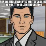 Archer Meme | ALWAYS THOSE BLUE EYED WHITES CAUSING THE MOST TROUBLE IN THE GHETTOS | image tagged in memes,archer | made w/ Imgflip meme maker