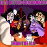 Disney villains  | STILL A BETTER COLLABORATION THAN THE U.N. | image tagged in disney villains | made w/ Imgflip meme maker