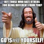 Jesus Christ says.... | HEY, THOSE WHO HATE OTHERS FOR BEING DIFFERENT FROM YOU? GO !$#@ YOURSELF! | image tagged in memes,buddy christ,comedy,smiling jesus,political | made w/ Imgflip meme maker