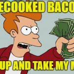 Cooking Sucks | PRECOOKED BACON? SHUT-UP AND TAKE MY MONEY | image tagged in memes,shut up and take my money fry,bacon | made w/ Imgflip meme maker