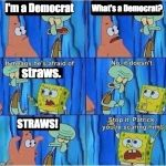 Scaring Squidward | I'm a Democrat What's a Democrat? straws. STRAWS! | image tagged in scaring squidward | made w/ Imgflip meme maker
