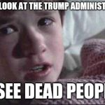 I See Dead People Meme | WHEN I LOOK AT THE TRUMP ADMINISTRATION I SEE DEAD PEOPLE | image tagged in memes,i see dead people | made w/ Imgflip meme maker