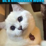 bad pun cat  | I ALWAYS WANTED TO BE A GREGORIAN MONK BUT NEVER GOT THE CHANTS | image tagged in bad pun cat,funny,memes | made w/ Imgflip meme maker