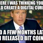 Brian Williams Was There Meme | AND THERE I WAS THINKING YOU KNOW I COULD CREATE A DIGITAL CURRENCY AND A FEW MONTHS LATER I RELEASED BIT COIN | image tagged in memes,brian williams was there | made w/ Imgflip meme maker