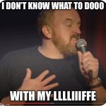 Louie CK My Life | I DON'T KNOW WHAT TO DOOO WITH MY LLLLIIIFFE | image tagged in louie ck my life | made w/ Imgflip meme maker