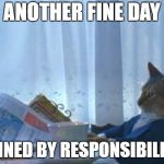 I Should Buy A Boat Cat Meme | ANOTHER FINE DAY RUINED BY RESPONSIBILITY | image tagged in memes,i should buy a boat cat | made w/ Imgflip meme maker