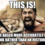 Sparta Leonidas Meme | THIS IS! A MOVIE BASED MORE ACCURATELY FROM A COMIC BOOK RATHER THAN AN HISTORICAL EVENT | image tagged in memes,sparta leonidas | made w/ Imgflip meme maker