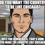 Archer Meme | DO YOU WANT THE COUNTRY TO BE LIKE CHICAGO? VOTE FOR DEMOCRATS.  THAT'S HOW YOU MAKE THE COUNTRY LIKE CHICAGO. | image tagged in memes,archer | made w/ Imgflip meme maker