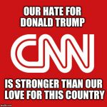Cnn | OUR HATE FOR DONALD TRUMP IS STRONGER THAN OUR LOVE FOR THIS COUNTRY | image tagged in cnn | made w/ Imgflip meme maker