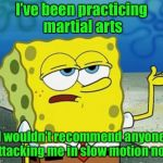 Tough Guy Sponge Bob | I've been practicing martial arts I wouldn't recommend anyone attacking me in slow motion now | image tagged in tough guy sponge bob | made w/ Imgflip meme maker