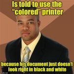 "Successful Black Man Meme | Is told to use the ""colored"" printer because his document just doesn't look right in black and white 