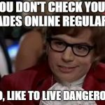 Austin Powers | YOU DON'T CHECK YOUR GRADES ONLINE REGULARLY? I, TOO, LIKE TO LIVE DANGEROUSLY | image tagged in austin powers | made w/ Imgflip meme maker