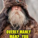 Grizzly Bear Man | OVERLY MANLY MAN?...YOU MEAN MY FATHER? | image tagged in overly manly man,grizzly bear | made w/ Imgflip meme maker