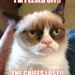 Tech N9ne's Cat | I'M PEESED OFF!! THE CHIEFS LOST!! | image tagged in mad,kansas city chiefs,pissed off,football,drunk | made w/ Imgflip meme maker