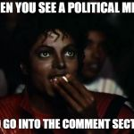 Michael Jackson Popcorn Meme | WHEN YOU SEE A POLITICAL MEME AND GO INTO THE COMMENT SECTION | image tagged in memes,michael jackson popcorn | made w/ Imgflip meme maker