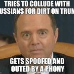 Bad Luck Adam failed his Democrat exam | TRIES TO COLLUDE WITH RUSSIANS FOR DIRT ON TRUMP GETS SPOOFED AND OUTED BY A PHONY | image tagged in crazy adam schiff,russian collusion,russian hackers,special kind of stupid,libtard | made w/ Imgflip meme maker