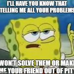 Ill Have You Know Spongebob Meme | I'LL HAVE YOU KNOW THAT TELLING ME ALL YOUR PROBLEMS WON'T SOLVE THEM OR MAKE ME YOUR FRIEND OUT OF PITY. | image tagged in memes,ill have you know spongebob | made w/ Imgflip meme maker