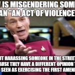 "Picard Wtf Meme | HOW IS MISGENDERING SOMEONE AN ""AN ACT OF VIOLENCE"" BUT HARASSING SOMEONE IN THE STREETS BECAUSE THEY HAVE A DIFFERENT OPINION THAN YOU IS S 