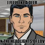 Archer Meme | I FEEL LIKE A DEER, IN THE HEADLIGHTS OF LOVE | image tagged in memes,archer | made w/ Imgflip meme maker
