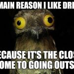 Weird Stuff I Do Potoo Meme | THE MAIN REASON I LIKE DRIVING IS BECAUSE IT'S THE CLOSEST I COME TO GOING OUTSIDE | image tagged in memes,weird stuff i do potoo | made w/ Imgflip meme maker