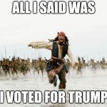 Jack Sparrow Being Chased Meme | ALL I SAID WAS I VOTED FOR TRUMP | image tagged in memes,jack sparrow being chased | made w/ Imgflip meme maker