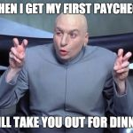 "Dr Evil air quotes | ""WHEN I GET MY FIRST PAYCHECK I WILL TAKE YOU OUT FOR DINNER"" 