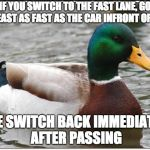Actual Advice Mallard Meme | IF YOU SWITCH TO THE FAST LANE, GO ATLEAST AS FAST AS THE CAR INFRONT OF YOU ELSE SWITCH BACK IMMEDIATELY AFTER PASSING | image tagged in memes,actual advice mallard,AdviceAnimals | made w/ Imgflip meme maker