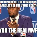 You The Real MVP Meme | PEOPLE WHO UPVOTE ALL THE COMMENTS ON THEIR MEMES REGARDLESS OF THE USERS POLITICAL VIEWS YOU THE REAL MVP | image tagged in memes,you the real mvp | made w/ Imgflip meme maker