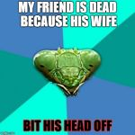 Psycho wife praying mantis | MY FRIEND IS DEAD BECAUSE HIS WIFE BIT HIS HEAD OFF | image tagged in memes,crazy girlfriend praying mantis,psycho,funny | made w/ Imgflip meme maker