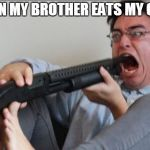 Filthy Frank Shotgun | ME WHEN MY BROTHER EATS MY COOKIES | image tagged in filthy frank shotgun | made w/ Imgflip meme maker