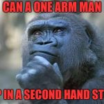 that is the question | CAN A ONE ARM MAN SHOP IN A SECOND HAND STORE? | image tagged in that is the question | made w/ Imgflip meme maker