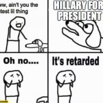 Oh no it's retarded! | HILLARY FOR PRESIDENT | image tagged in oh no it's retarded | made w/ Imgflip meme maker