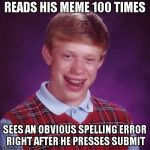 My Submission Process | READS HIS MEME 100 TIMES SEES AN OBVIOUS SPELLING ERROR RIGHT AFTER HE PRESSES SUBMIT | image tagged in blb,bad luck brian,spelling,mistakes,grammar nazi,oops | made w/ Imgflip meme maker